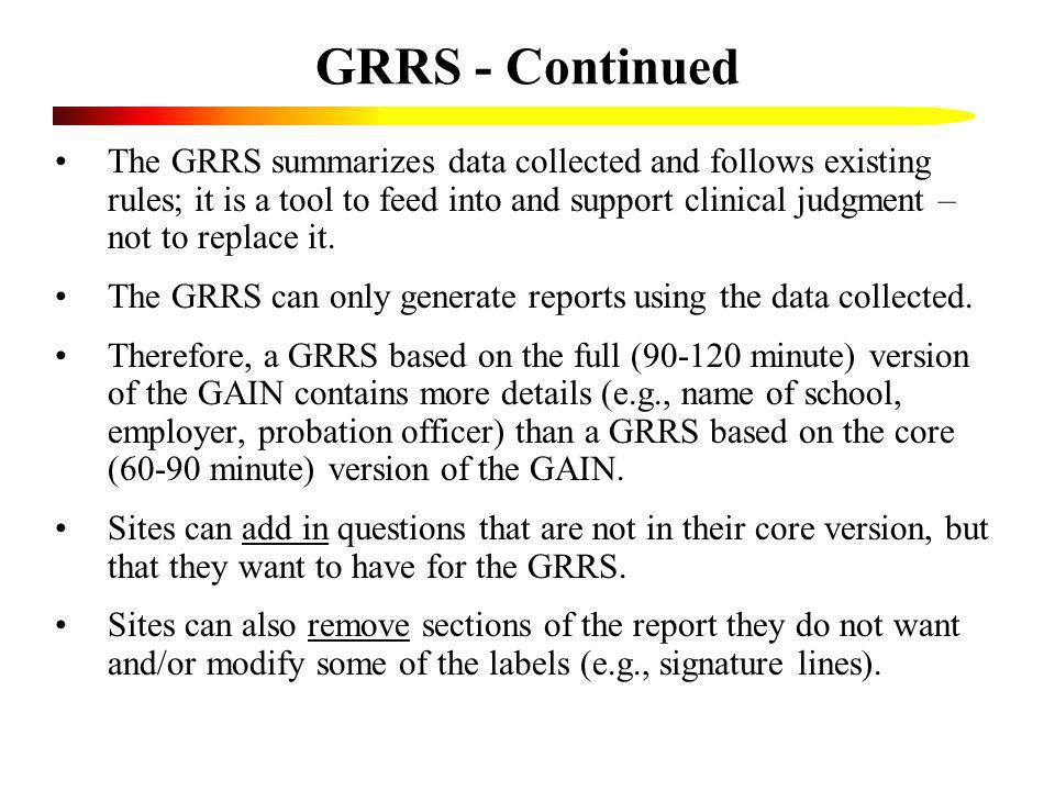 GRRS - Continued The GRRS summarizes data collected and follows existing rules; it is a tool to feed into and support clinical judgment – not to repla