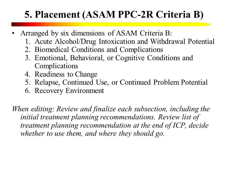 5. Placement (ASAM PPC-2R Criteria B) Arranged by six dimensions of ASAM Criteria B: 1.Acute Alcohol/Drug Intoxication and Withdrawal Potential 2.Biom