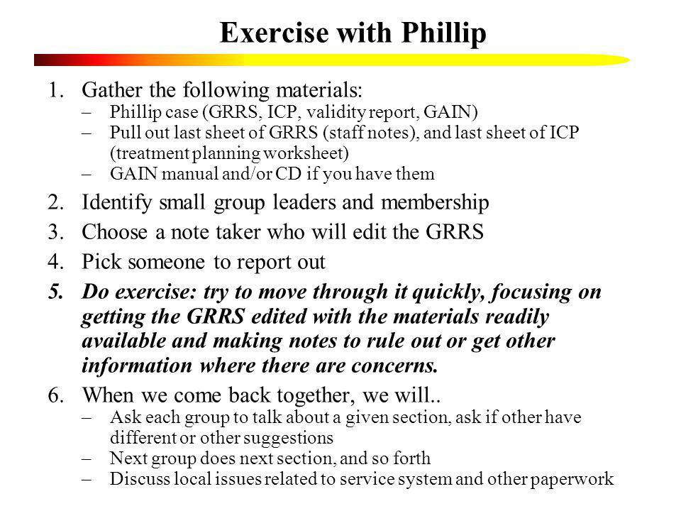 Exercise with Phillip 1.Gather the following materials: –Phillip case (GRRS, ICP, validity report, GAIN) –Pull out last sheet of GRRS (staff notes), a