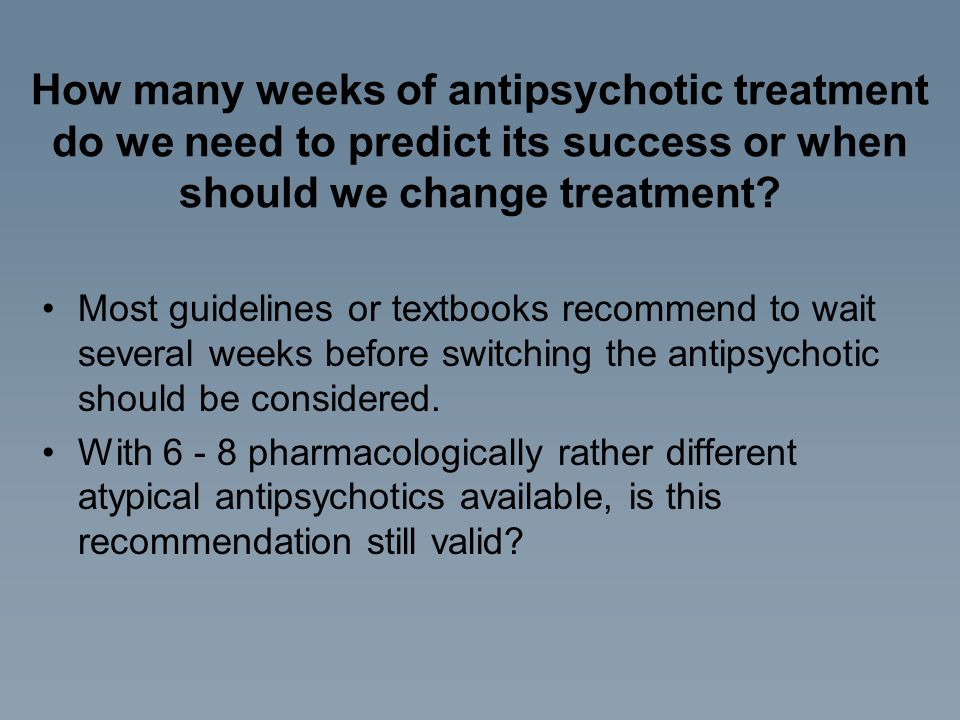 How many weeks of antipsychotic treatment do we need to predict its success or when should we change treatment? Most guidelines or textbooks recommend