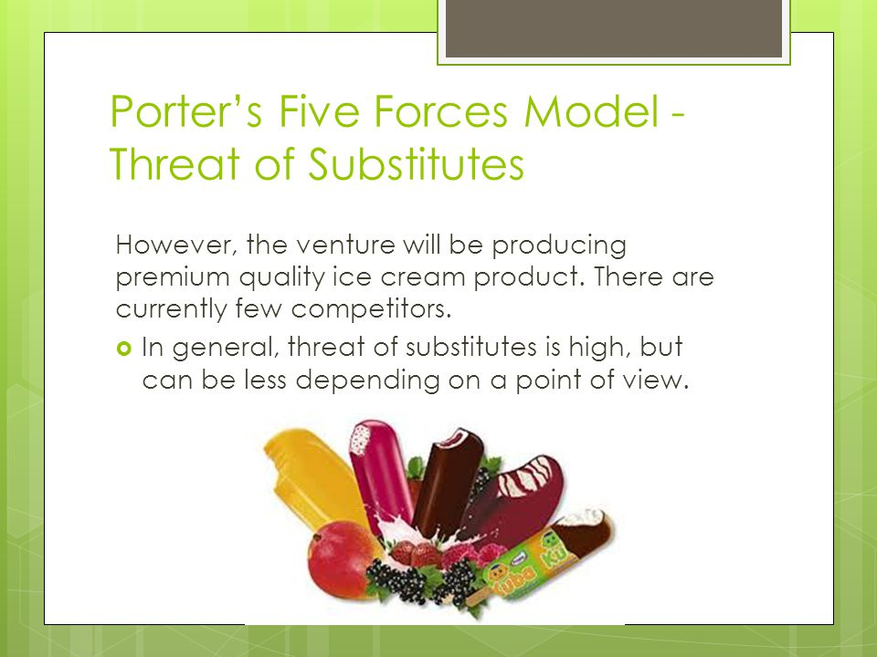 Porters Five Forces Model - Threat of Substitutes However, the venture will be producing premium quality ice cream product.