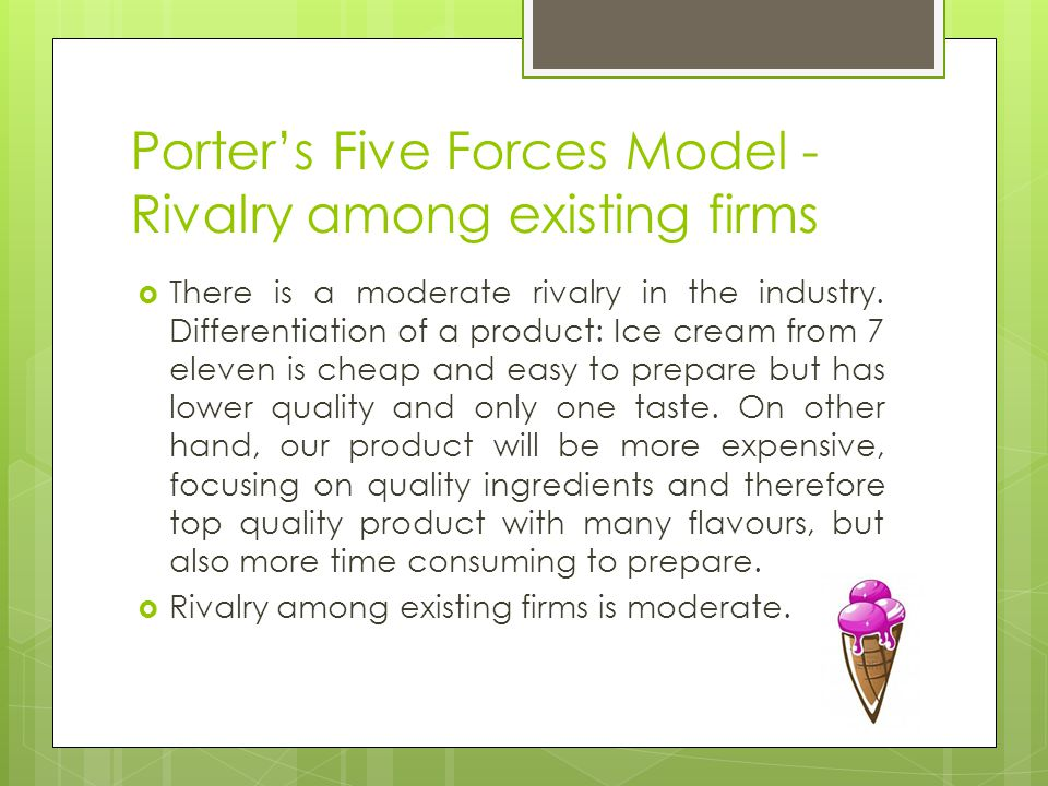 Porters Five Forces Model - Rivalry among existing firms There is a moderate rivalry in the industry.