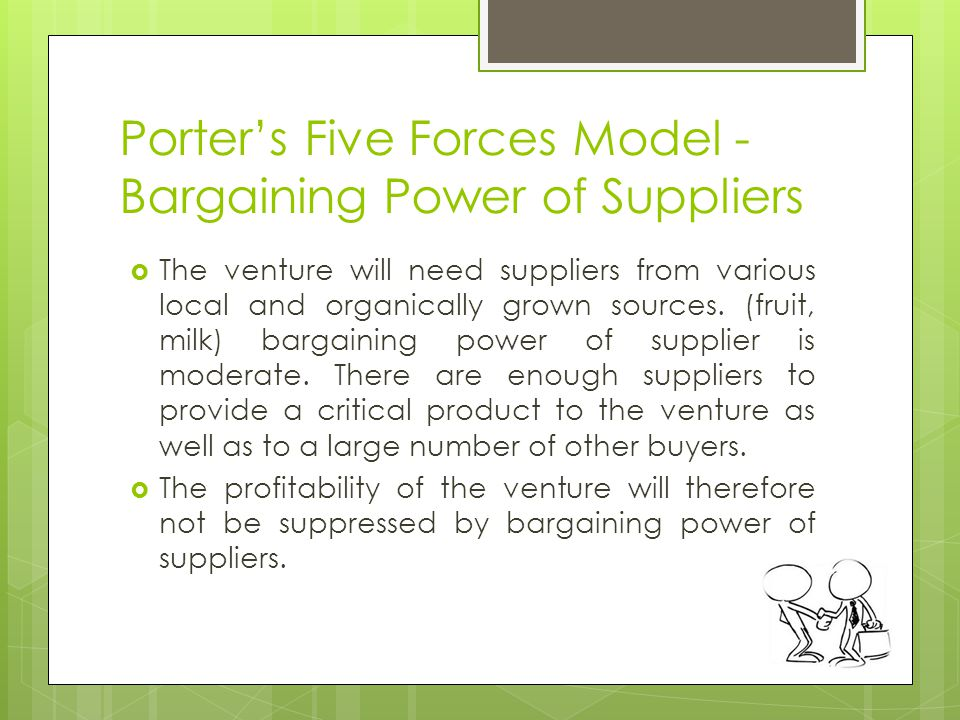 Porters Five Forces Model - Bargaining Power of Suppliers The venture will need suppliers from various local and organically grown sources.