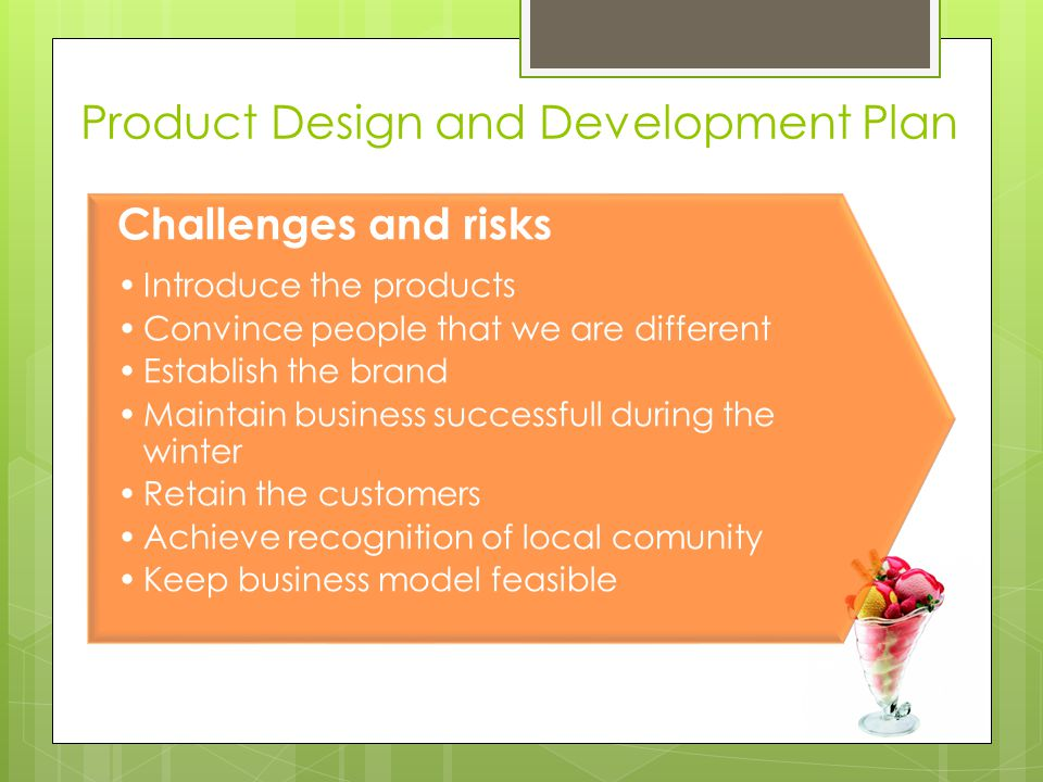Product Design and Development Plan Challenges and risks Introduce the products Convince people that we are different Establish the brand Maintain business successfull during the winter Retain the customers Achieve recognition of local comunity Keep business model feasible