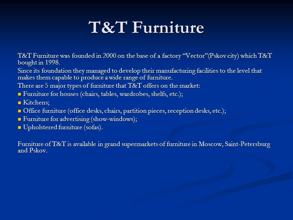 T&T Furniture T&T Furniture was founded in 2000 on the base of a factory Vector(Pskov city) which T&T bought in 1998. Since its foundation they manage