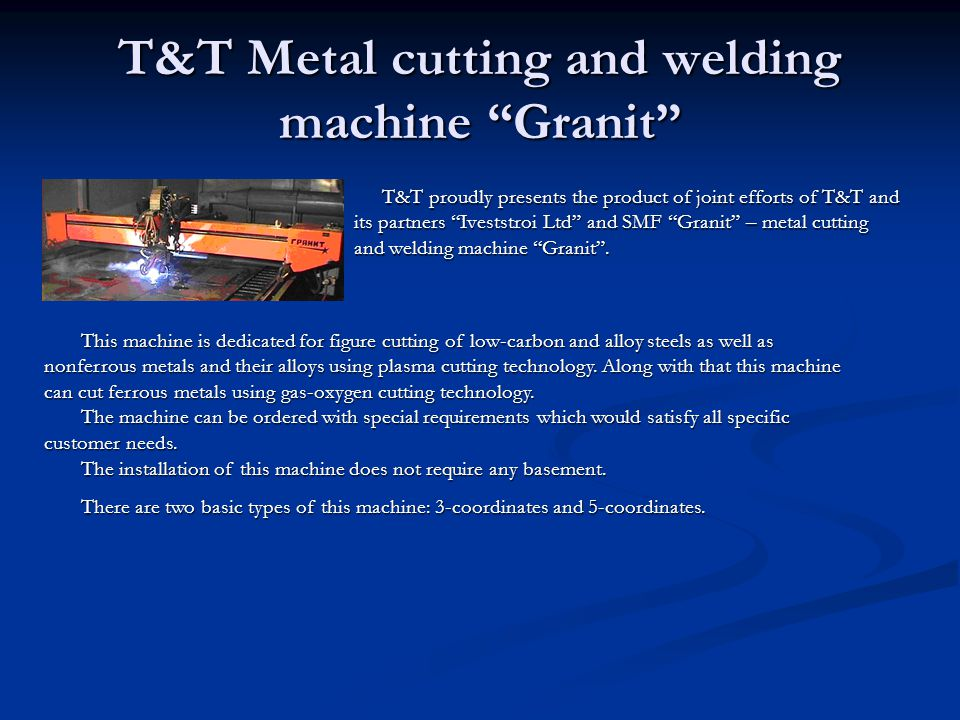 T&T Metal cutting and welding machine Granit T&T proudly presents the product of joint efforts of T&T and its partners Iveststroi Ltd and SMF Granit – metal cutting and welding machine Granit.