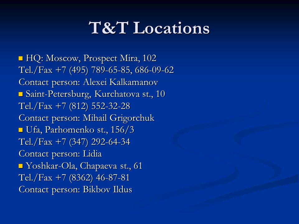 T&T Locations HQ: Moscow, Prospect Mira, 102 HQ: Moscow, Prospect Mira, 102 Tel./Fax +7 (495) 789-65-85, 686-09-62 Contact person: Alexei Kalkamanov S