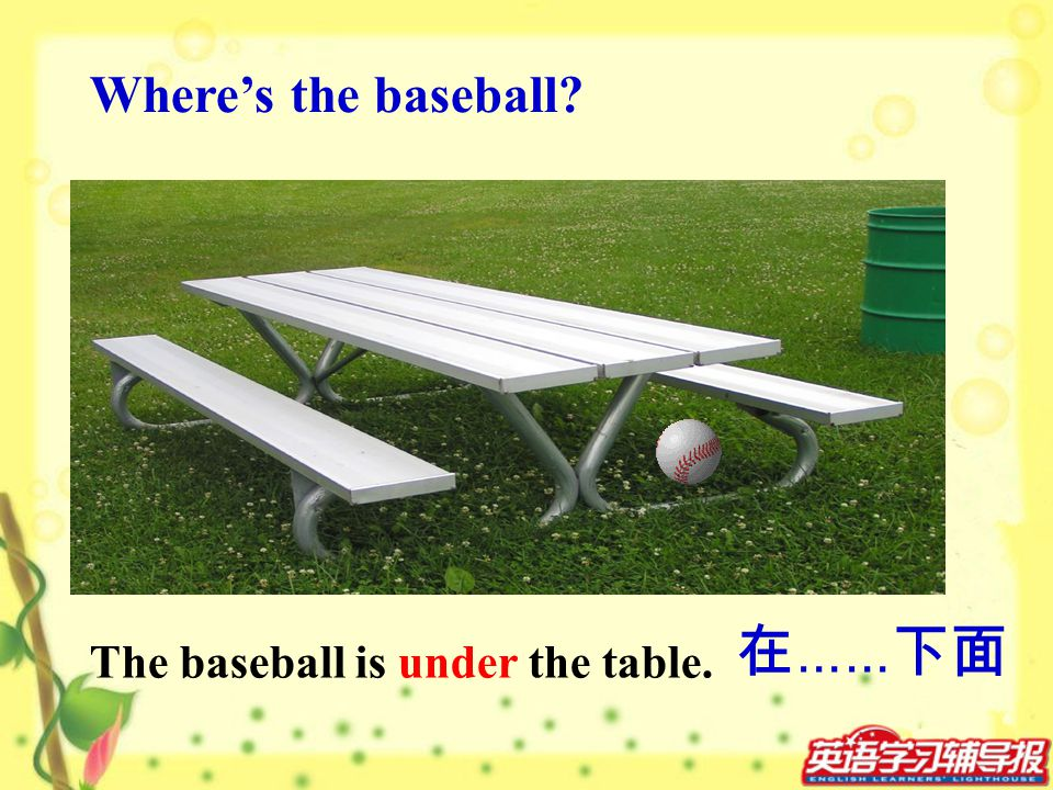The baseball is under the table. Wheres the baseball? ……