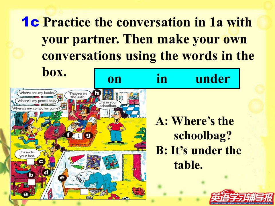 1c Practice the conversation in 1a with your partner. Then make your own conversations using the words in the box. A: Wheres the schoolbag? B: Its und