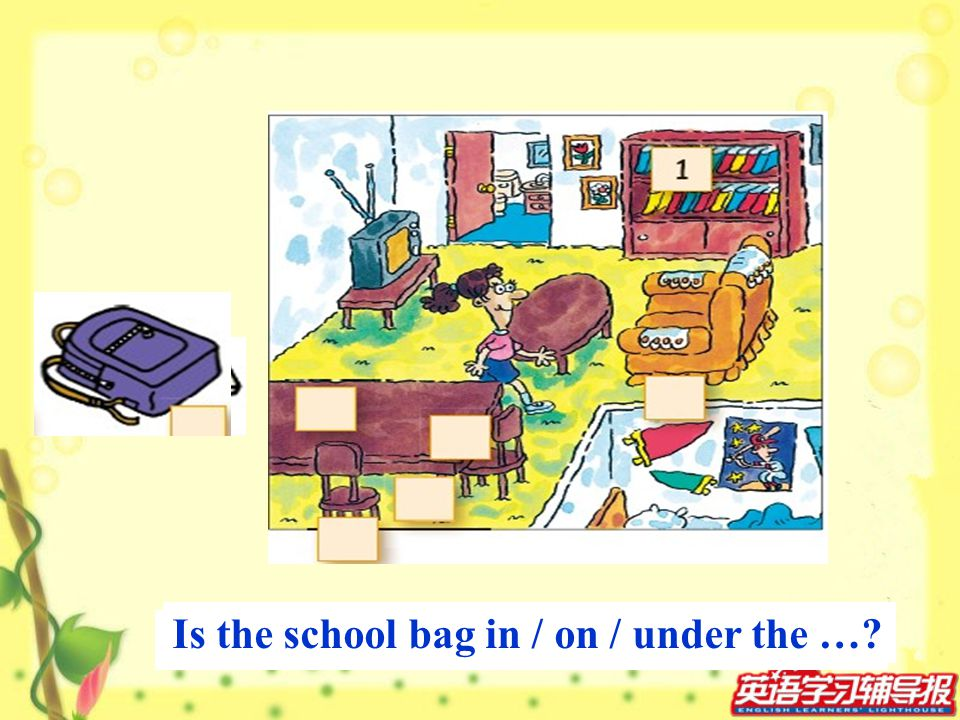Is the ruler in / on / under the …? Is the school bag in / on / under the …?