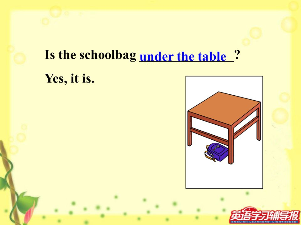 Is the schoolbag ______________? Yes, it is. under the table
