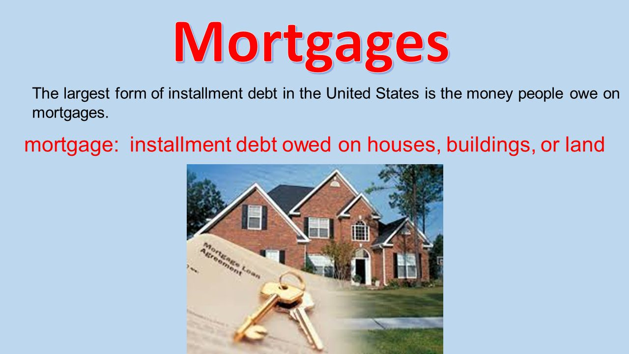 The largest form of installment debt in the United States is the money people owe on mortgages. mortgage: installment debt owed on houses, buildings,
