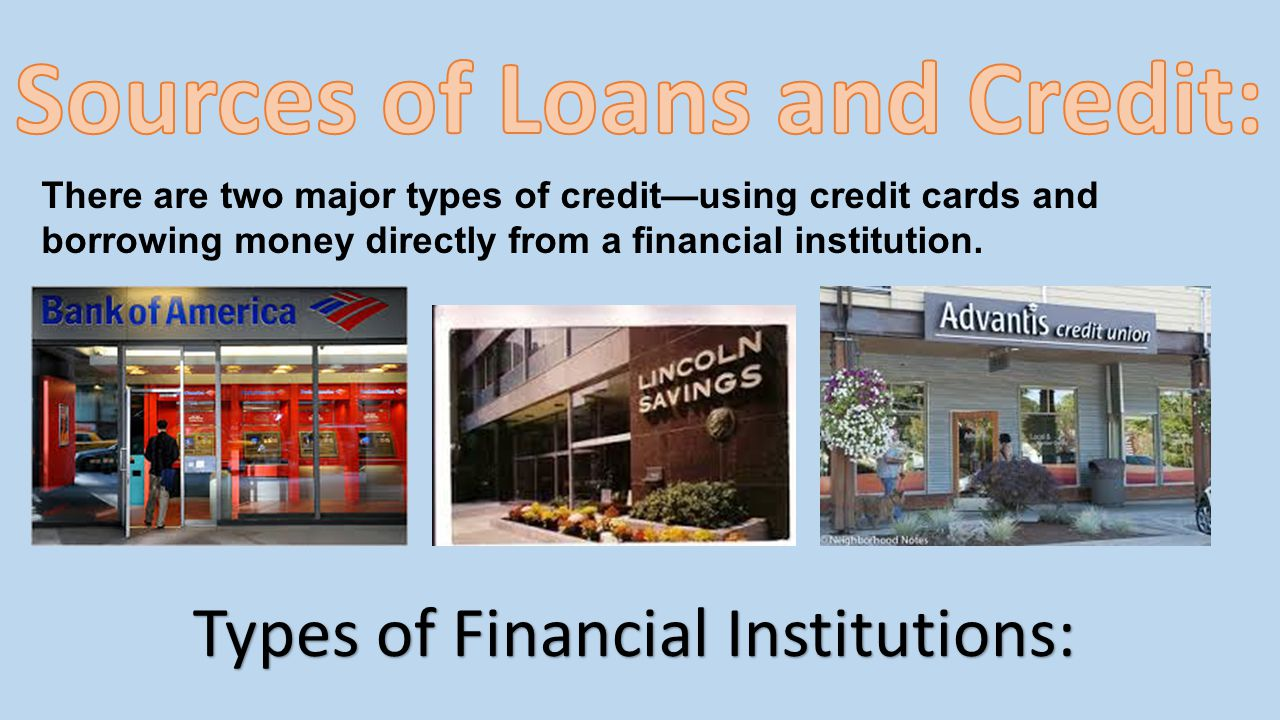 There are two major types of creditusing credit cards and borrowing money directly from a financial institution. Types of Financial Institutions: