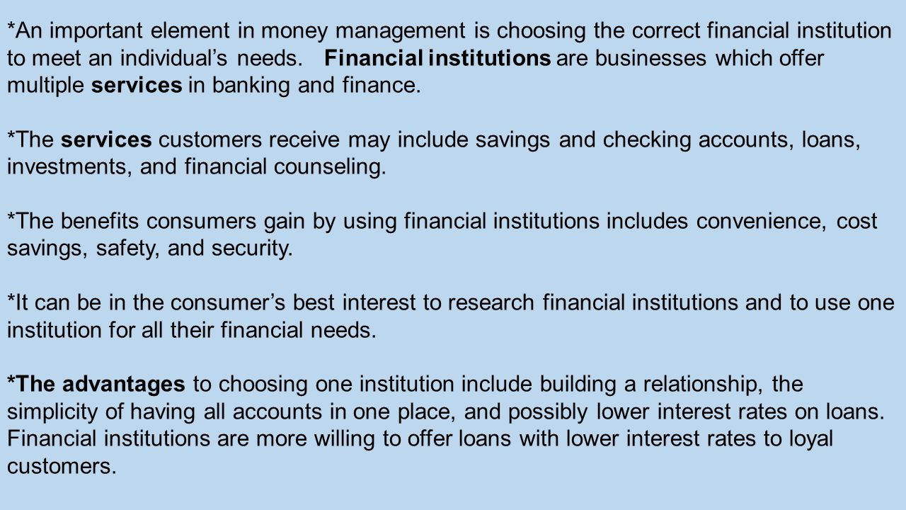 *An important element in money management is choosing the correct financial institution to meet an individuals needs. Financial institutions are busin