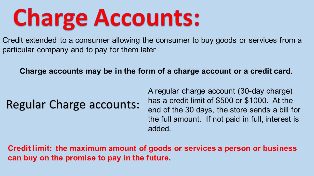 Credit extended to a consumer allowing the consumer to buy goods or services from a particular company and to pay for them later Charge accounts may b