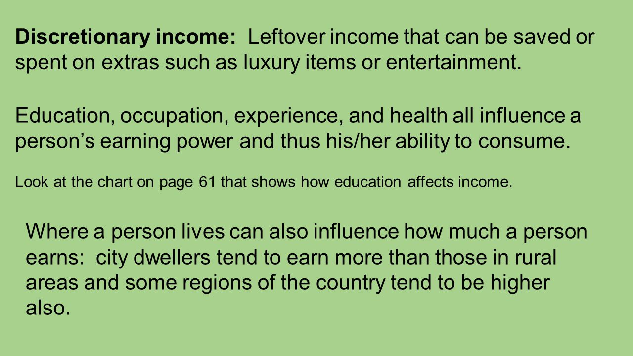Discretionary income: Leftover income that can be saved or spent on extras such as luxury items or entertainment. Education, occupation, experience, a