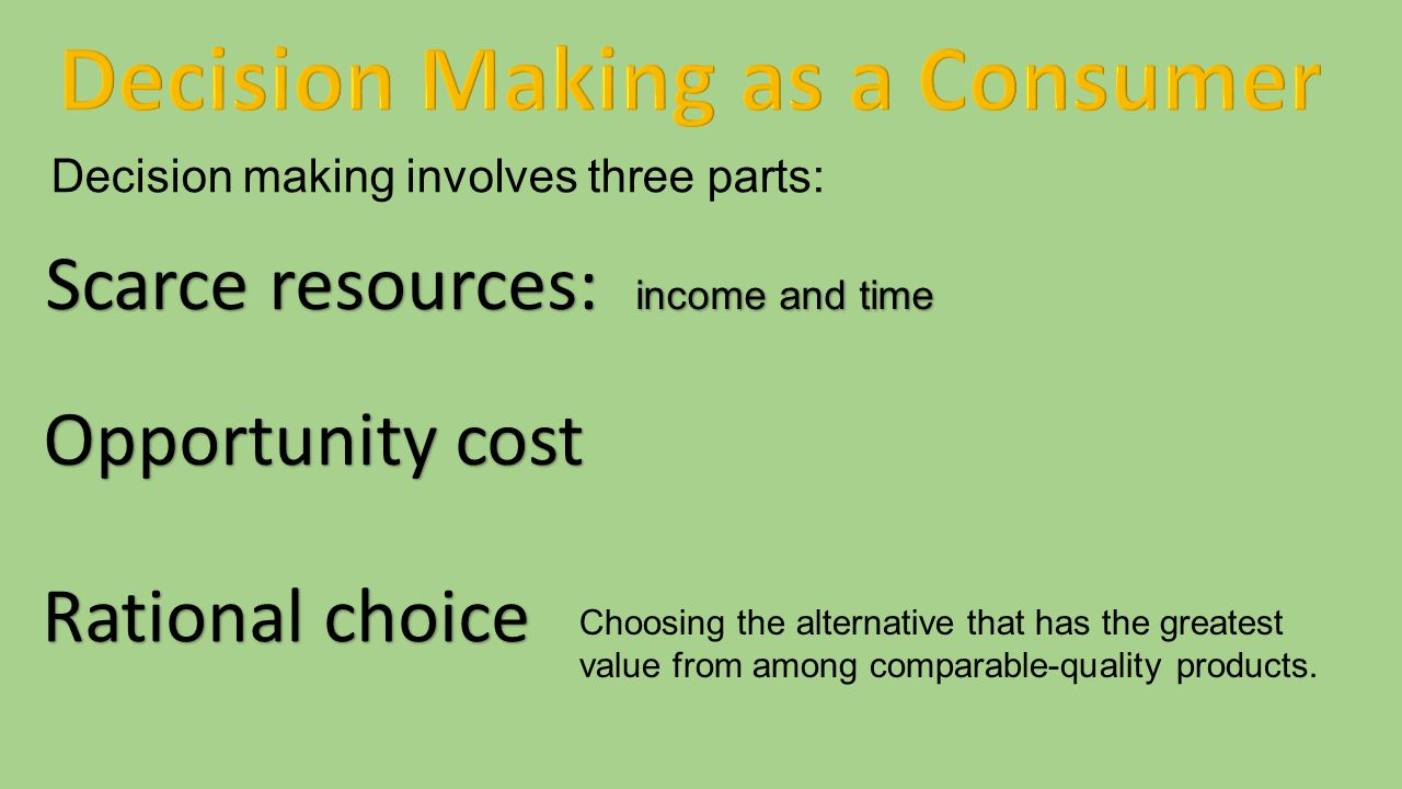 Decision making involves three parts: Scarce resources: income and time Opportunity cost Rational choice Choosing the alternative that has the greates