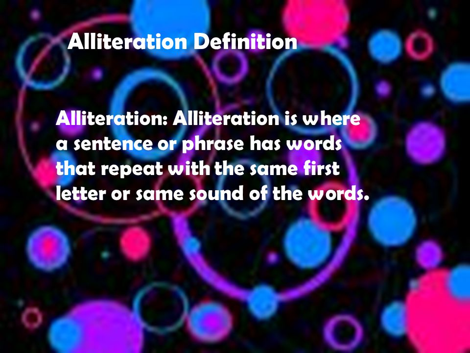 Alliteration Definition Alliteration: Alliteration is where a sentence or phrase has words that repeat with the same first letter or same sound of the words.