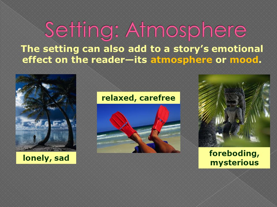 The setting can also add to a storys emotional effect on the readerits atmosphere or mood.