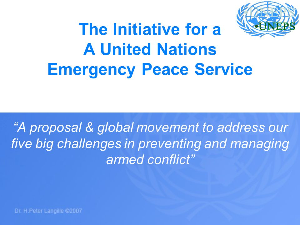 The Initiative for a A United Nations Emergency Peace Service A proposal & global movement to address our five big challenges in preventing and managi