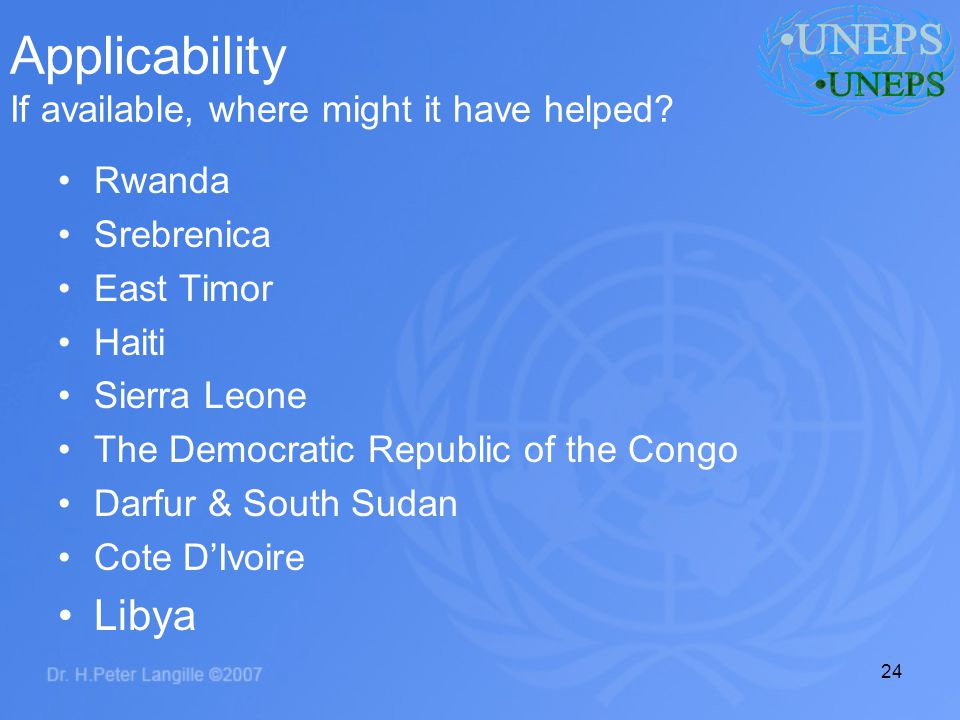 24 Applicability If available, where might it have helped? Rwanda Srebrenica East Timor Haiti Sierra Leone The Democratic Republic of the Congo Darfur