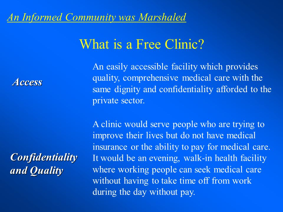 What is a Free Clinic? Access An easily accessible facility which provides quality, comprehensive medical care with the same dignity and confidentiali