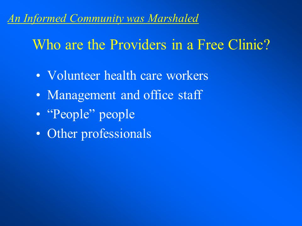 Who are the Providers in a Free Clinic? Volunteer health care workers Management and office staff People people Other professionals An Informed Commun