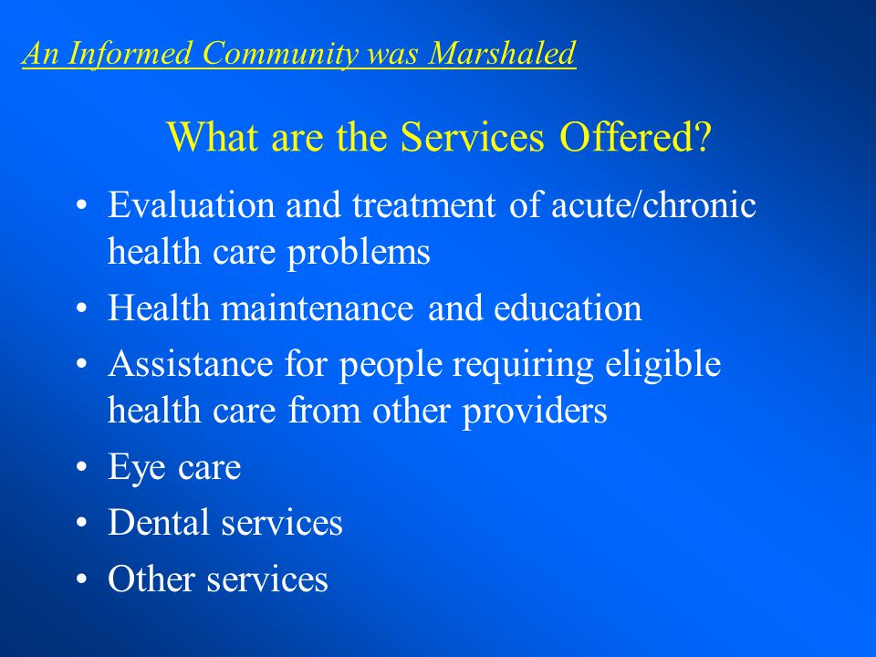 What are the Services Offered? Evaluation and treatment of acute/chronic health care problems Health maintenance and education Assistance for people r