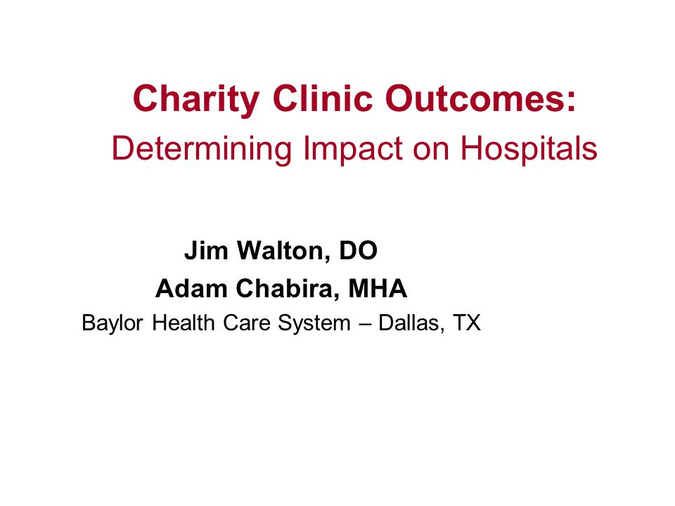 Jim Walton, DO Adam Chabira, MHA Baylor Health Care System – Dallas, TX Charity Clinic Outcomes: Determining Impact on Hospitals