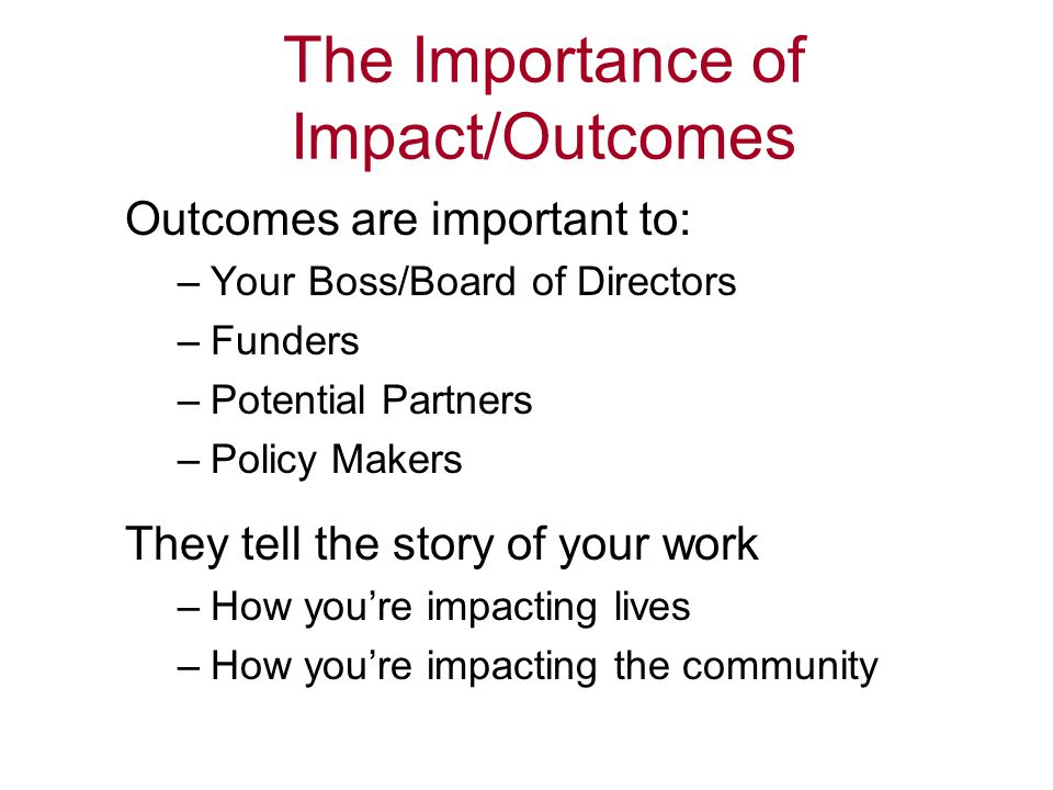The Importance of Impact/Outcomes Outcomes are important to: –Your Boss/Board of Directors –Funders –Potential Partners –Policy Makers They tell the s