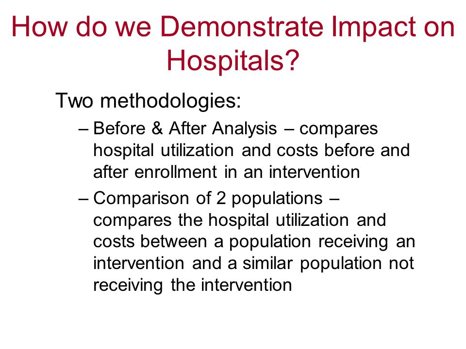 Two methodologies: –Before & After Analysis – compares hospital utilization and costs before and after enrollment in an intervention –Comparison of 2