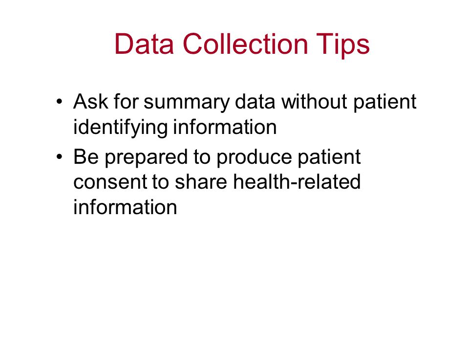 Data Collection Tips Ask for summary data without patient identifying information Be prepared to produce patient consent to share health-related infor