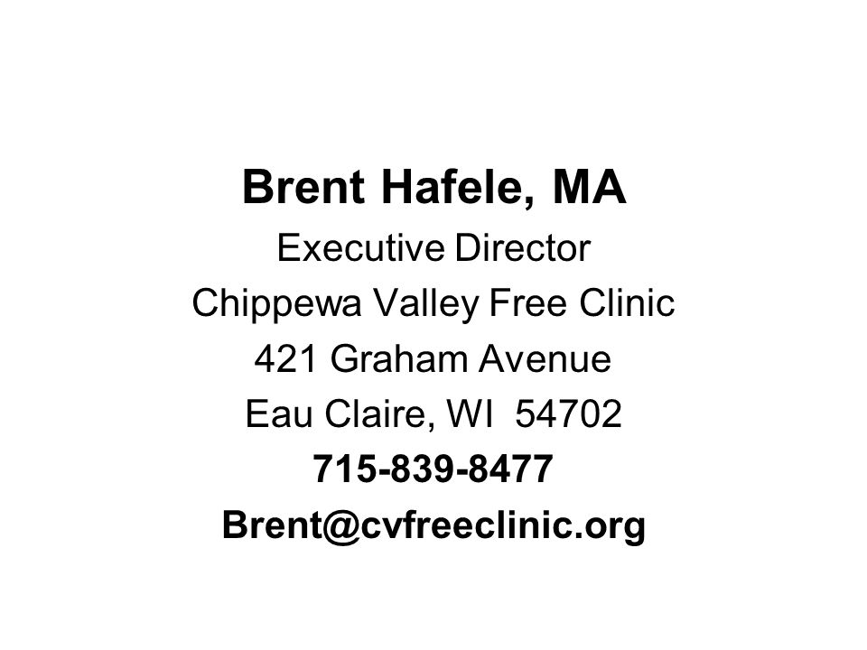 Brent Hafele, MA Executive Director Chippewa Valley Free Clinic 421 Graham Avenue Eau Claire, WI 54702 715-839-8477 Brent@cvfreeclinic.org