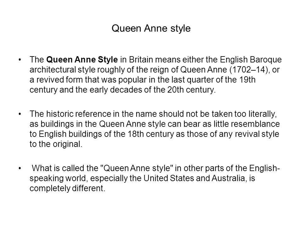 Queen Anne style The Queen Anne Style in Britain means either the English Baroque architectural style roughly of the reign of Queen Anne (1702–14), or