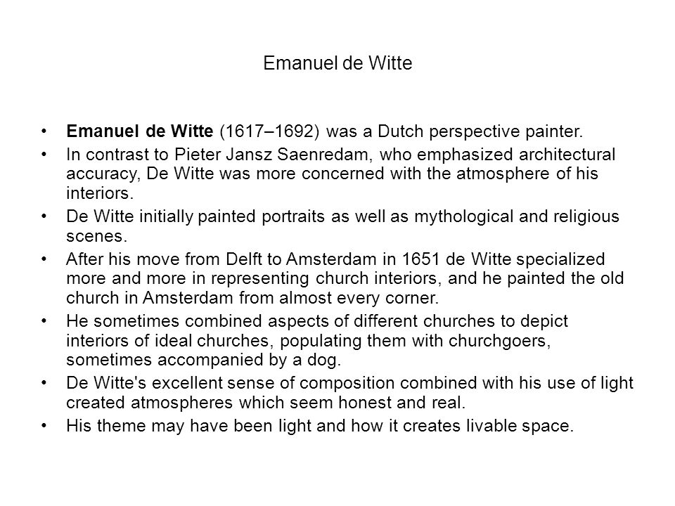 Emanuel de Witte Emanuel de Witte (1617–1692) was a Dutch perspective painter. In contrast to Pieter Jansz Saenredam, who emphasized architectural acc