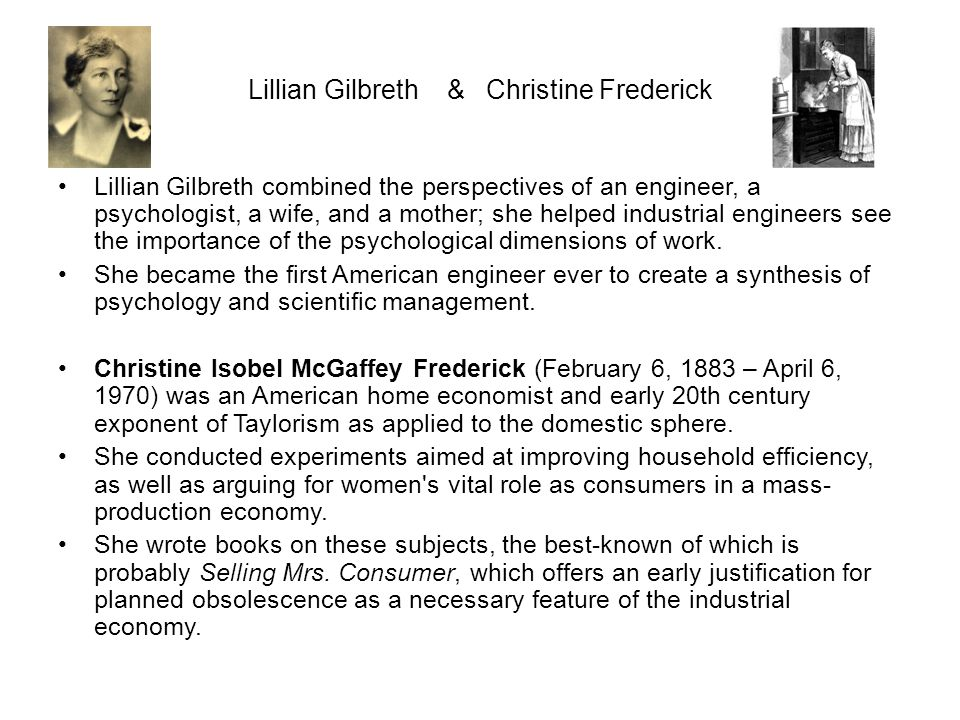 Lillian Gilbreth & Christine Frederick Lillian Gilbreth combined the perspectives of an engineer, a psychologist, a wife, and a mother; she helped ind