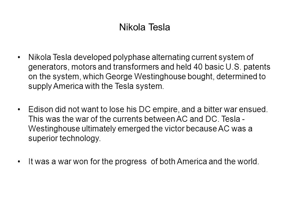 Nikola Tesla Nikola Tesla developed polyphase alternating current system of generators, motors and transformers and held 40 basic U.S. patents on the