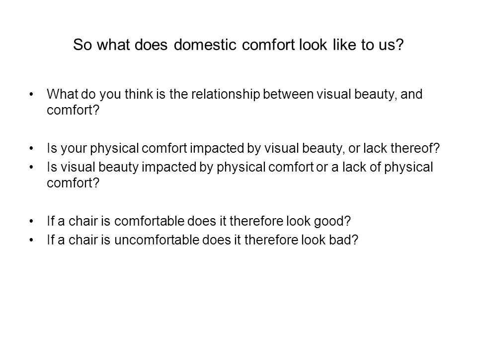 So what does domestic comfort look like to us? What do you think is the relationship between visual beauty, and comfort? Is your physical comfort impa
