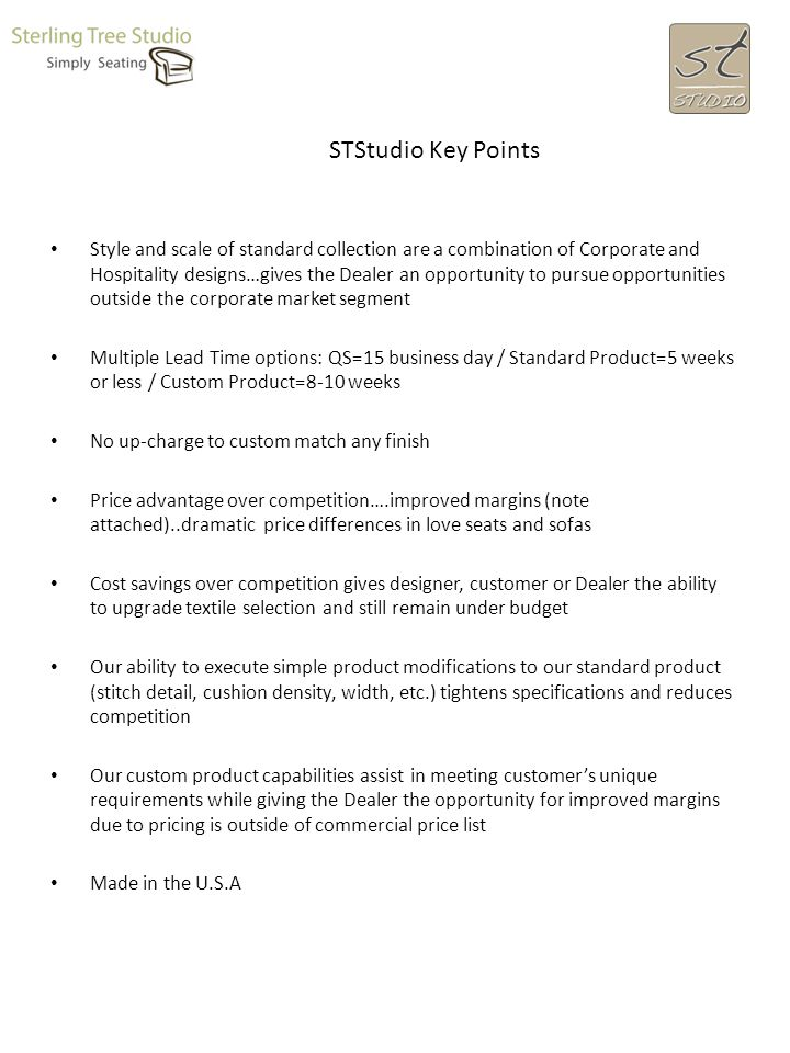 STStudio Key Points Style and scale of standard collection are a combination of Corporate and Hospitality designs…gives the Dealer an opportunity to pursue opportunities outside the corporate market segment Multiple Lead Time options: QS=15 business day / Standard Product=5 weeks or less / Custom Product=8-10 weeks No up-charge to custom match any finish Price advantage over competition….improved margins (note attached)..dramatic price differences in love seats and sofas Cost savings over competition gives designer, customer or Dealer the ability to upgrade textile selection and still remain under budget Our ability to execute simple product modifications to our standard product (stitch detail, cushion density, width, etc.) tightens specifications and reduces competition Our custom product capabilities assist in meeting customers unique requirements while giving the Dealer the opportunity for improved margins due to pricing is outside of commercial price list Made in the U.S.A