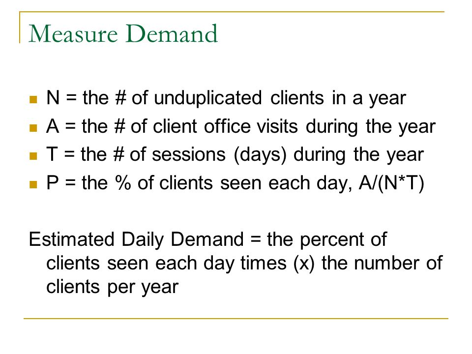 Measure Demand N = the # of unduplicated clients in a year A = the # of client office visits during the year T = the # of sessions (days) during the year P = the % of clients seen each day, A/(N*T) Estimated Daily Demand = the percent of clients seen each day times (x) the number of clients per year