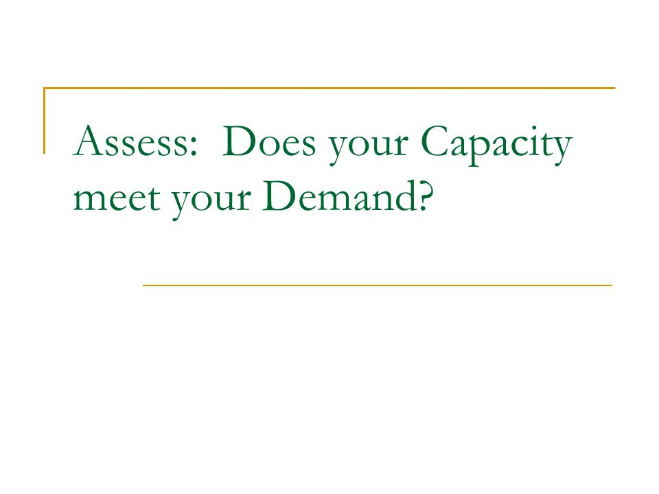 Assess: Does your Capacity meet your Demand