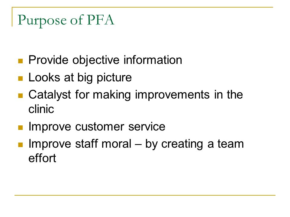 Purpose of PFA Provide objective information Looks at big picture Catalyst for making improvements in the clinic Improve customer service Improve staff moral – by creating a team effort