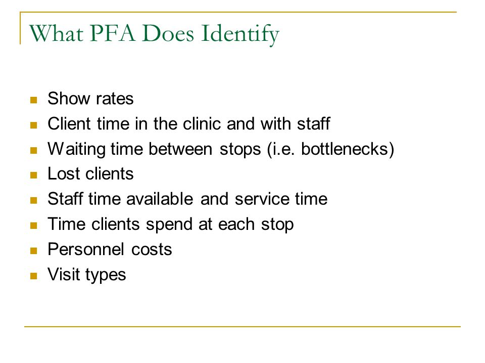 What PFA Does Identify Show rates Client time in the clinic and with staff Waiting time between stops (i.e. bottlenecks) Lost clients Staff time avail