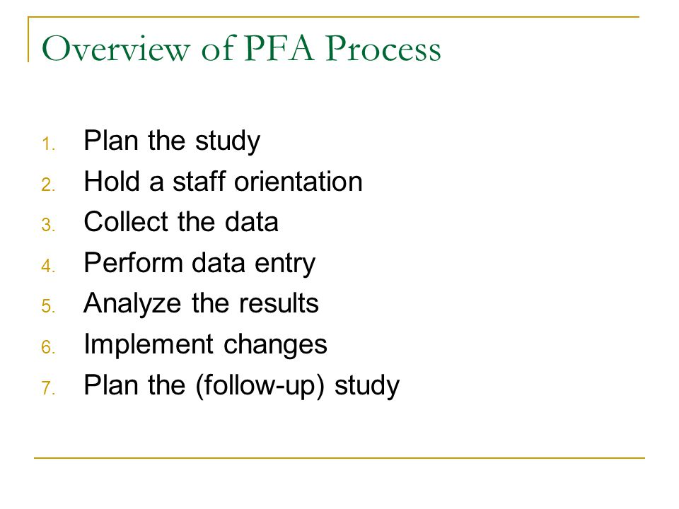 Overview of PFA Process 1. Plan the study 2. Hold a staff orientation 3. Collect the data 4. Perform data entry 5. Analyze the results 6. Implement ch