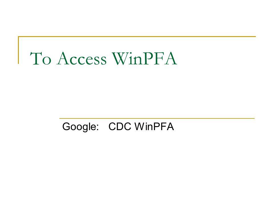 To Access WinPFA Google: CDC WinPFA