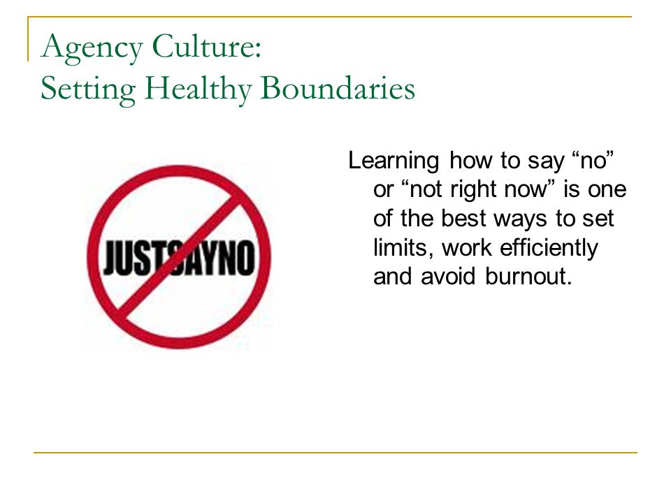 Agency Culture: Setting Healthy Boundaries Learning how to say no or not right now is one of the best ways to set limits, work efficiently and avoid b