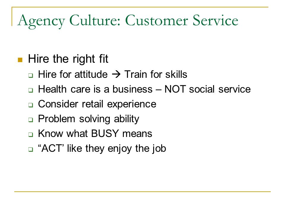 Agency Culture: Customer Service Hire the right fit Hire for attitude Train for skills Health care is a business – NOT social service Consider retail experience Problem solving ability Know what BUSY means ACT like they enjoy the job