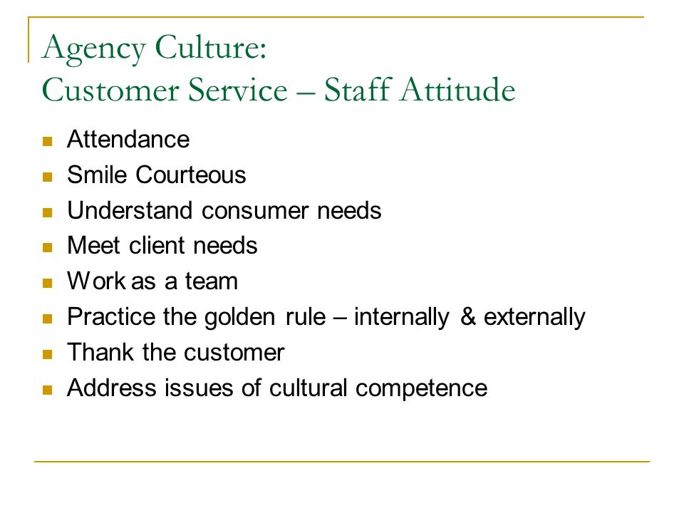 Agency Culture: Customer Service – Staff Attitude Attendance Smile Courteous Understand consumer needs Meet client needs Work as a team Practice the golden rule – internally & externally Thank the customer Address issues of cultural competence