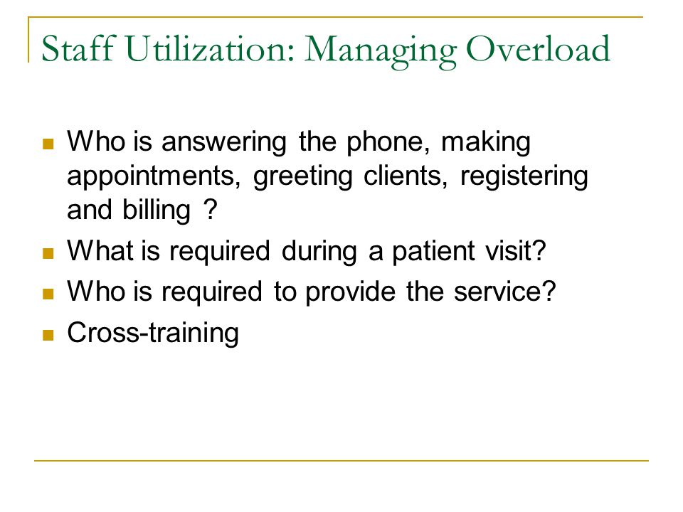 Staff Utilization: Managing Overload Who is answering the phone, making appointments, greeting clients, registering and billing ? What is required dur