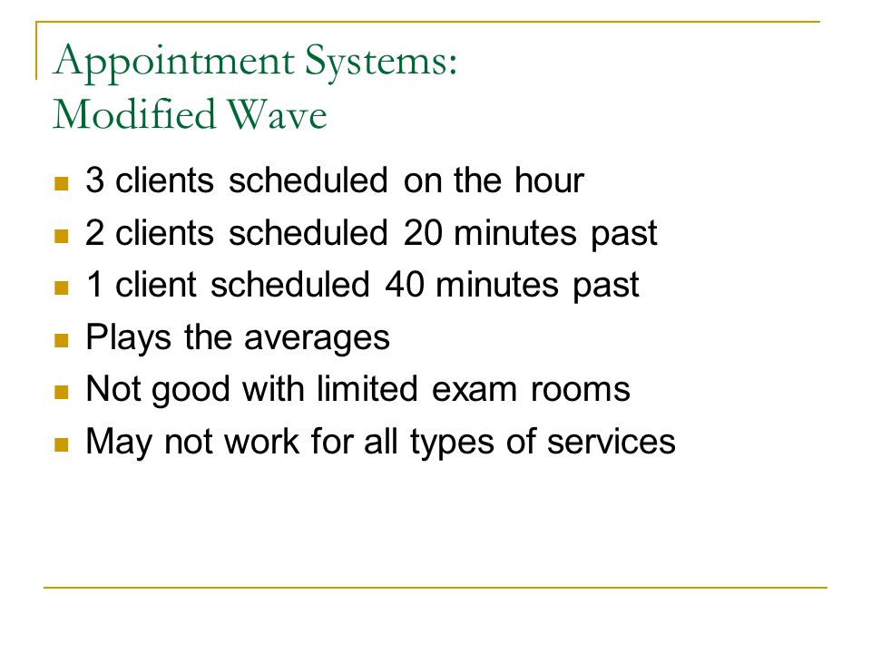 Appointment Systems: Modified Wave 3 clients scheduled on the hour 2 clients scheduled 20 minutes past 1 client scheduled 40 minutes past Plays the averages Not good with limited exam rooms May not work for all types of services